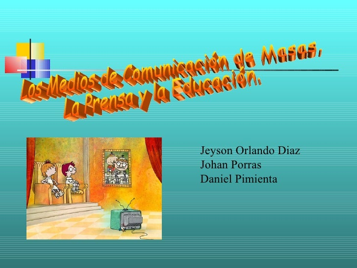 Los Medios de Comunicación de Masas. La Prensa y la Educación. Jeyson Orlando Diaz Johan Porras Daniel Pimienta
