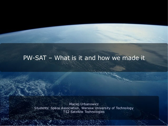 PW-SAT – What is it and how we made it                       Maciej Urbanowicz   Students Space Association, Warsaw Univer...