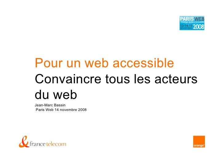 Pour un web accessible Convaincre tous les acteurs du web Jean-Marc Bassin  Paris Web 14 novembre 2008