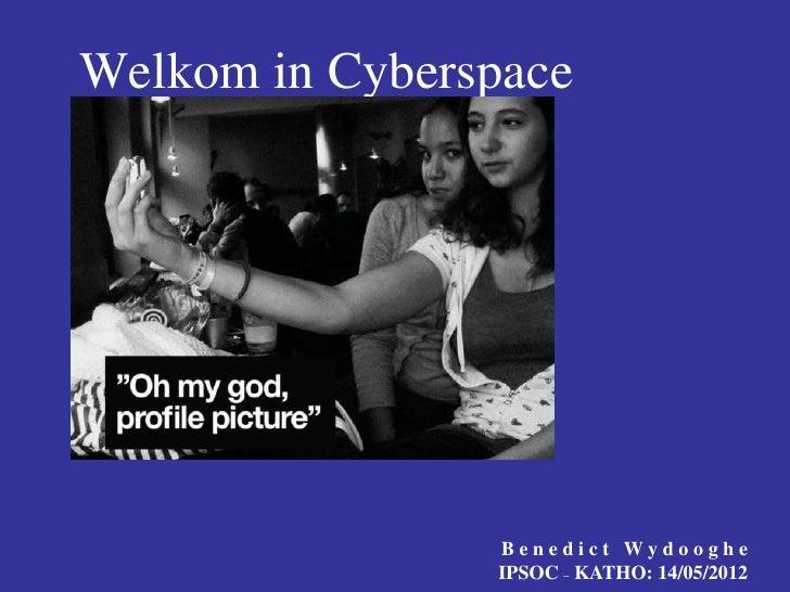 Welkom in Cyberspace                Benedict Wydooghe                IPSOC – KATHO: 14/05/2012