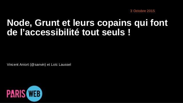 1 2015 Node, Grunt et leurs copains qui font de l'accessibilité tout seuls ! Vincent Aniort (@sanvin) et Loïc Laussel 3 Oc...