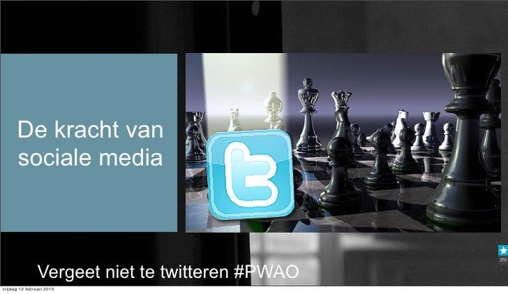De kracht van       sociale media                    Vergeet niet te twitteren #PWAO vrijdag 12 februari 2010