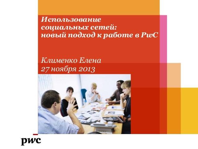 Использование социальных сетей: новый подход к работе в PwC  Клименко Елена 27 ноября 2013