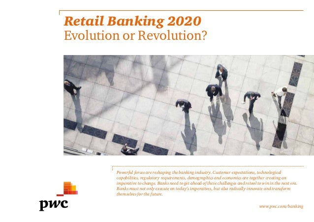 Retail Banking 2020 Evolution or Revolution? Powerful forces are reshaping the banking industry. Customer expectations, te...