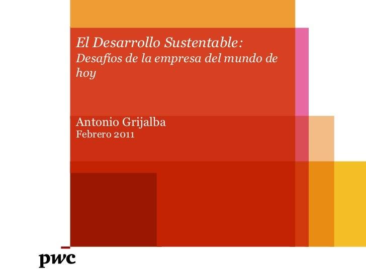 El Desarrollo Sustentable: Desafíos de la empresa del mundo de hoy<br />Antonio Grijalba<br />Febrero 2011<br />