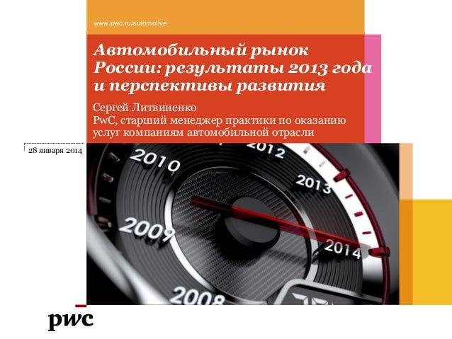 www.pwc.ru/automotive  Автомобильный рынок России: результаты 2013 года и перспективы развития Сергей Литвиненко PwC, стар...