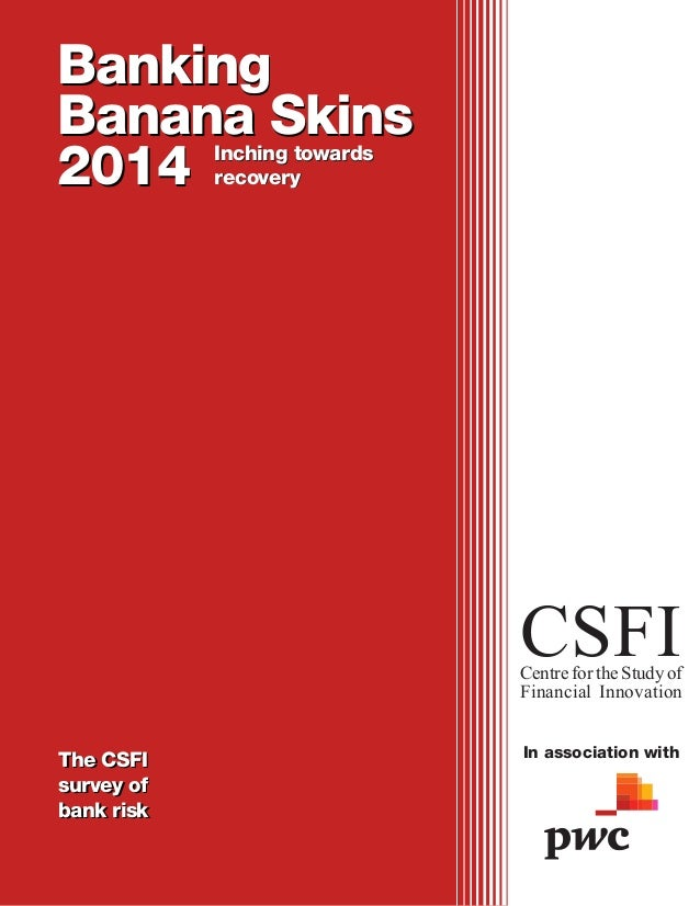 Banking Banana Skins 2014 The CSFI survey of bank risk CSFICentre for the Study of Financial Innovation In association wit...
