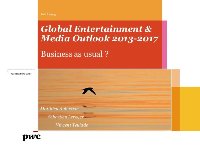 Global Entertainment & Media Outlook 2013-2017 Business as usual ? PwC Strategy 19 septembre 2013 Matthieu Aubusson Sébast...