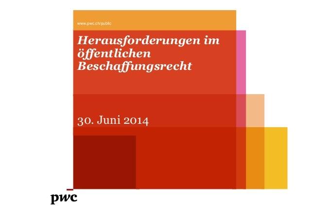 Herausforderungen im öffentlichen Beschaffungsrecht 30. Juni 2014 www.pwc.ch/public