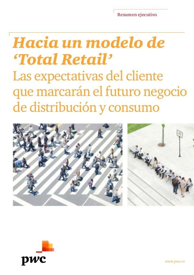 Resumen ejecutivo www.pwc.es Hacia un modelo de 'Total Retail' Las expectativas del cliente que marcarán el futuro negocio...