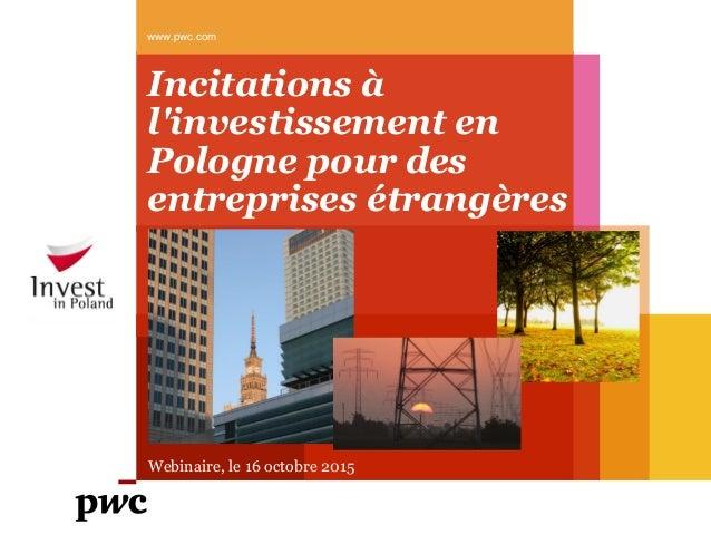 Incitations à l'investissement en Pologne pour des entreprises étrangères www.pwc.com Webinaire, le 16 octobre 2015