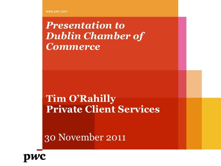 www.pwc.comPresentation toDublin Chamber ofCommerceTim O'RahillyPrivate Client Services30 November 2011