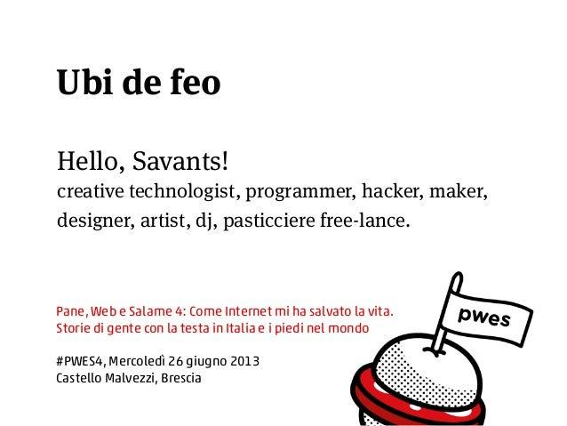 Hello, Savants! creative technologist, programmer, hacker, maker, designer, artist, dj, pasticciere free-lance. Pane, Web ...