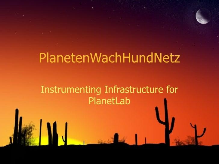 PlanetenWachHundNetz Instrumenting Infrastructure for PlanetLab
