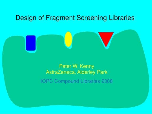 Design of Fragment Screening Libraries Peter W. Kenny AstraZeneca, Alderley Park IQPC Compound Libraries 2008