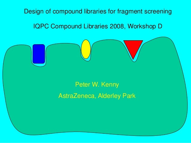 Design of compound libraries for fragment screening IQPC Compound Libraries 2008, Workshop D Peter W. Kenny AstraZeneca, A...
