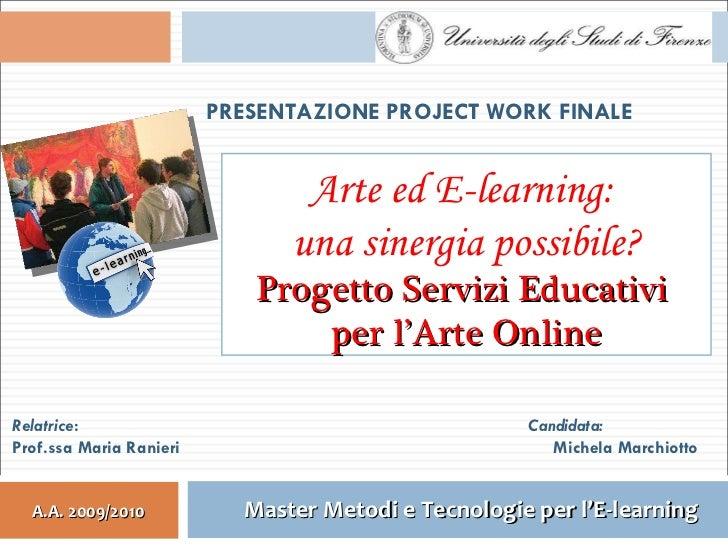 PRESENTAZIONE PROJECT WORK FINALE Relatrice : Prof.ssa Maria Ranieri Candidata: Michela Marchiotto Arte ed E-learning:  un...