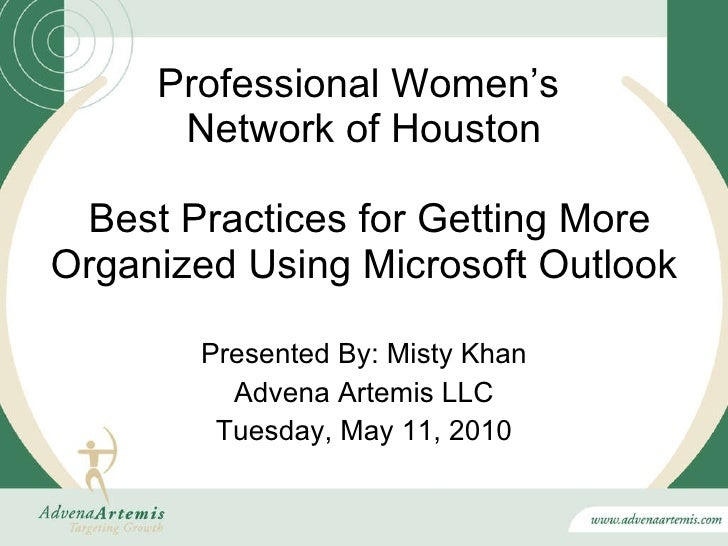 Professional Women's  Network of Houston  Best Practices for Getting More Organized Using Microsoft Outlook Presented By: ...