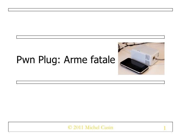 Pwn Plug: Arme fatale          © 2011 Michel Cusin   1