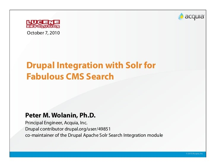 October 7, 2010     Drupal Integration with Solr for Fabulous CMS Search    Peter M. Wolanin, Ph.D. Principal Engineer, Ac...