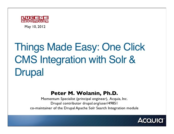 May 10, 2012Things Made Easy: One ClickCMS Integration with Solr &Drupal                 Peter M. Wolanin, Ph.D.          ...