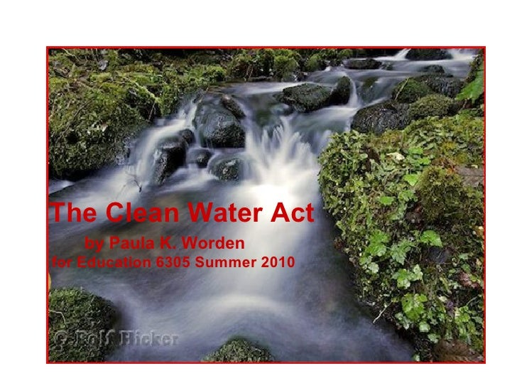 The Clean Water Act     by Paula K. Worden for Education 6305 Summer 2010