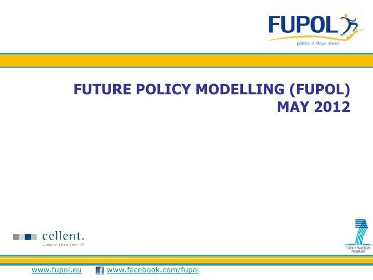 FUTURE POLICY MODELLING (FUPOL)                                MAY 2012www.fupol.eu   www.facebook.com/fupol