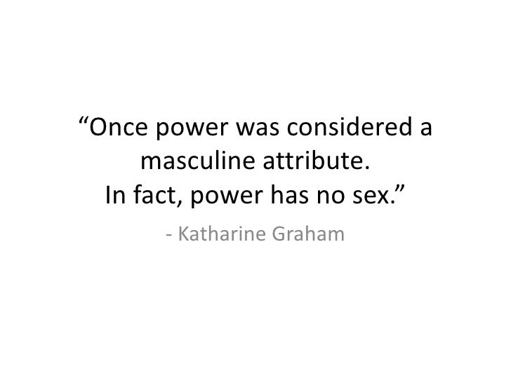 """Once power was considered a      masculine attribute.  In fact, power has no sex.""       - Katharine Graham"