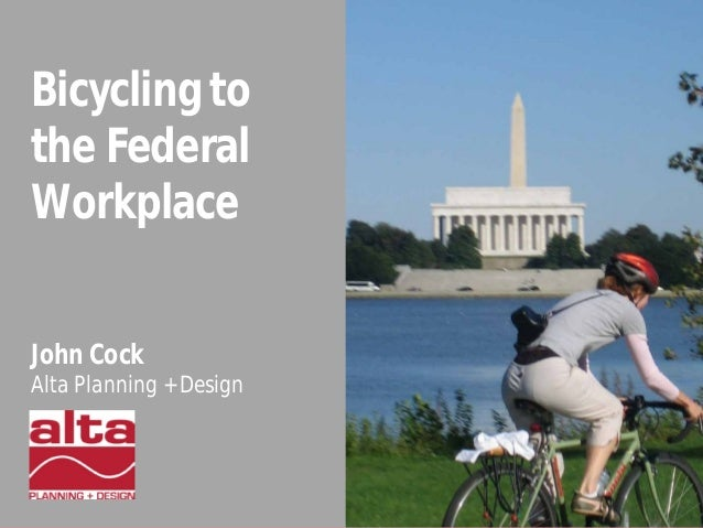 Bicycling to the Federal Workplace John Cock Alta Planning + Design