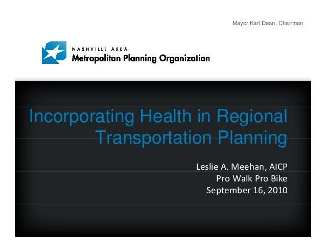 Mayor Karl Dean, Chairman Incorporating Health in Regional Transportation Planning LeslieA.Meehan,AICP ProWalkProBik...