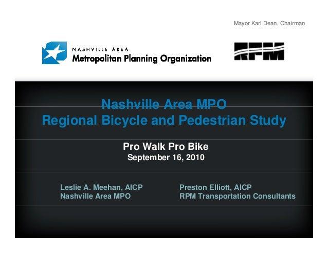 Mayor Karl Dean, Chairman Nashville Area MPO Regional Bicycle and Pedestrian Study Pro Walk Pro Bike September 16, 2010 Le...