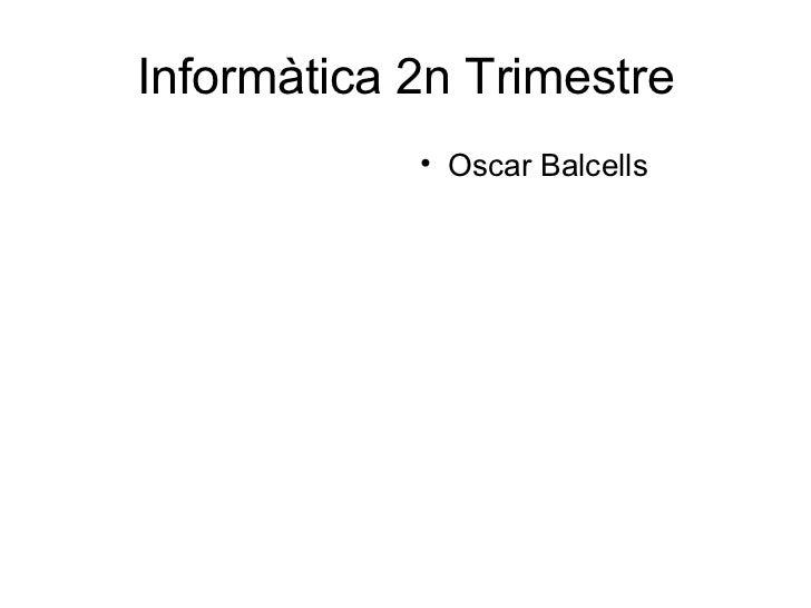Informàtica 2n Trimestre <ul><ul><li>Oscar Balcells </li></ul></ul>