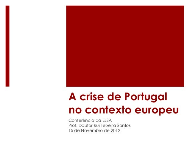 A crise de Portugal no contexto europeu Conferência da ELSA Prof. Doutor Rui Teixeira Santos 15 de Novembro de 2012