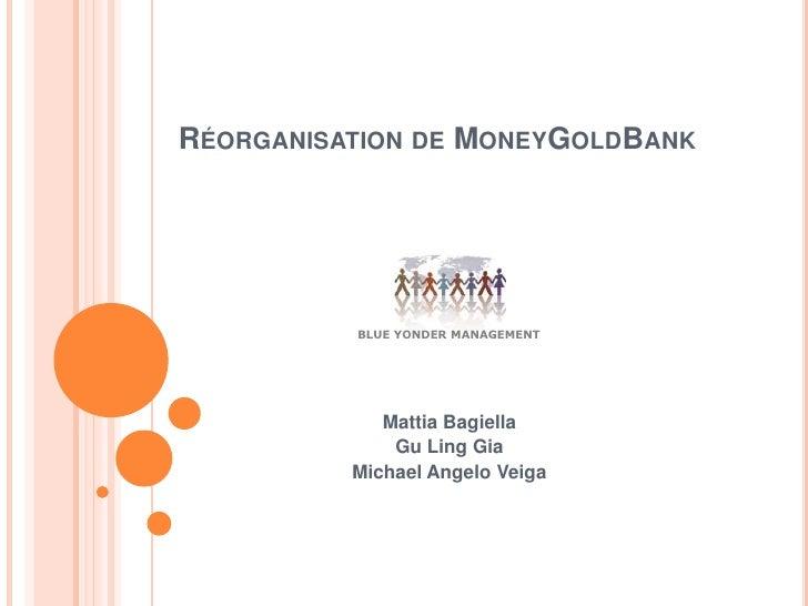 Réorganisation de MoneyGoldBank<br />Mattia Bagiella<br />Gu Ling Gia<br />Michael Angelo Veiga<br />