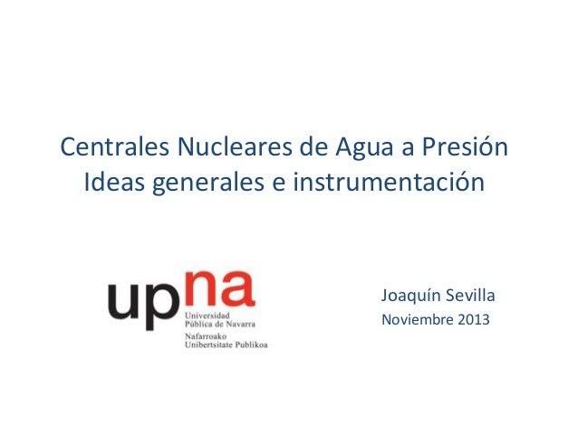 Centrales Nucleares de Agua a Presión Ideas generales e instrumentación  Joaquín Sevilla Noviembre 2013