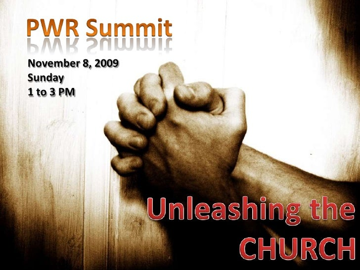 PWR Summit<br />November 8, 2009<br />Sunday<br />1 to 3 PM<br />Unleashing the<br />CHURCH<br />