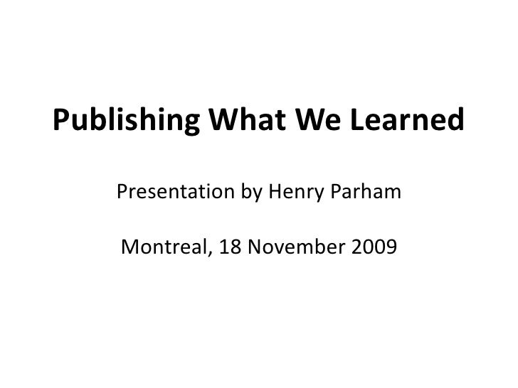 Publishing What We LearnedPresentation by Henry ParhamMontreal, 18 November 2009<br />