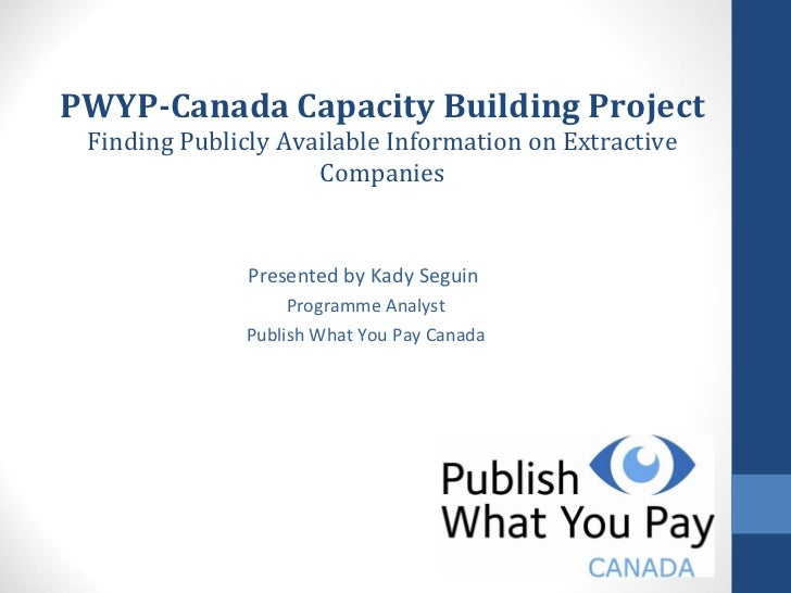 PWYP-Canada Capacity Building Project Finding Publicly Available Information on Extractive Companies Presented by Kady Seg...