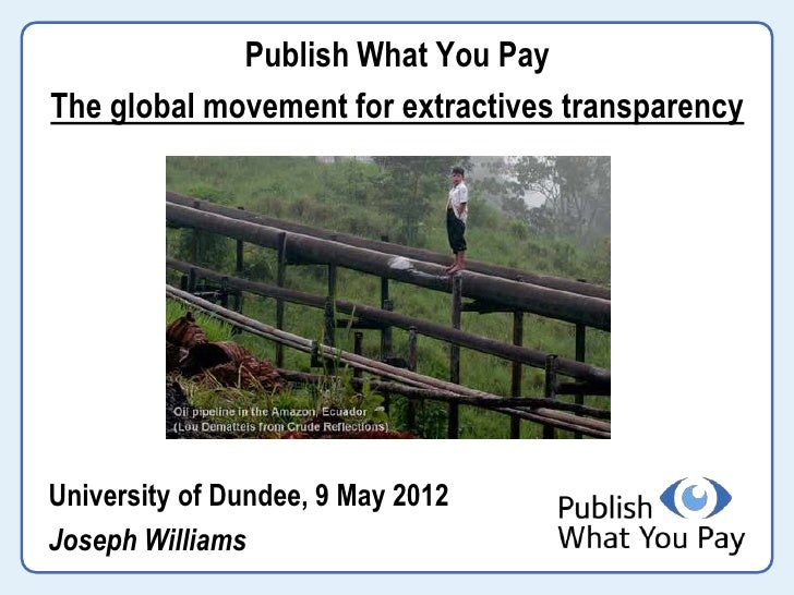 Publish What You PayThe global movement for extractives transparencyUniversity of Dundee, 9 May 2012Joseph Williams