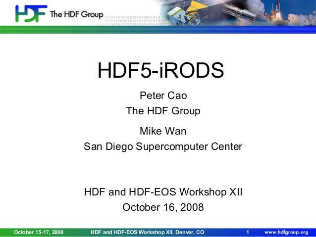 HDF5-iRODS Peter Cao The HDF Group Mike Wan San Diego Supercomputer Center  HDF and HDF-EOS Workshop XII October 16, 2008 ...