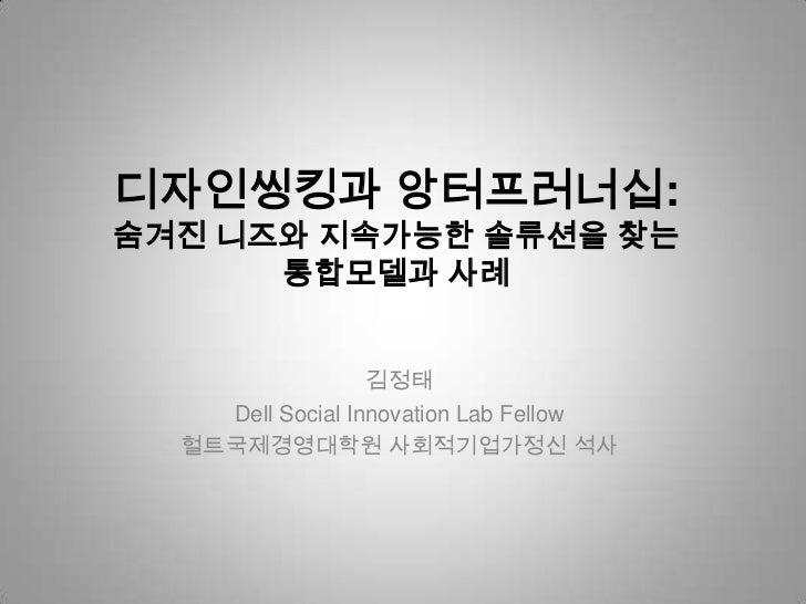 디자인씽킹과 앙터프러너십:숨겨진 니즈와 지속가능한 솔류션을 찾는      통합모델과 사례                  김정태    Dell Social Innovation Lab Fellow  헐트국제경영대학원 사회적...