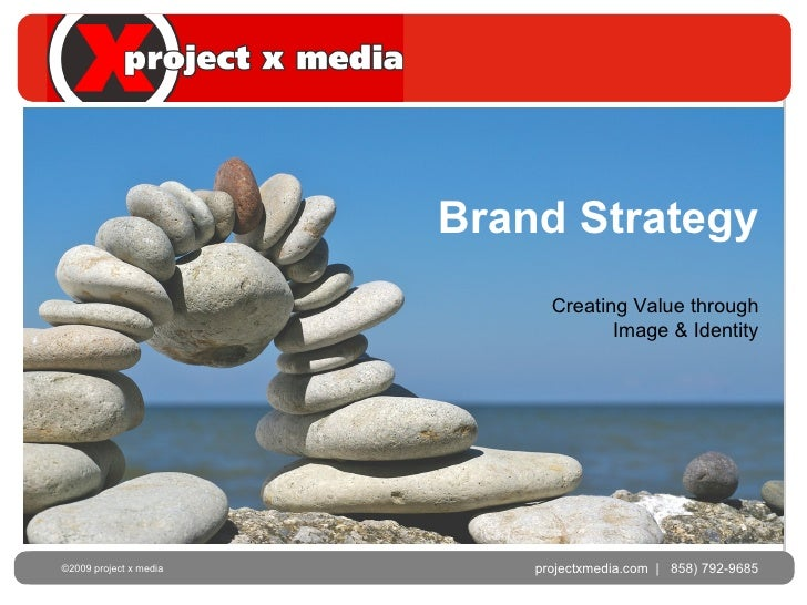 Brand Strategy projectxmedia.com  |  858) 792-9685 ©2009 project x media  Creating Value through Image & Identity