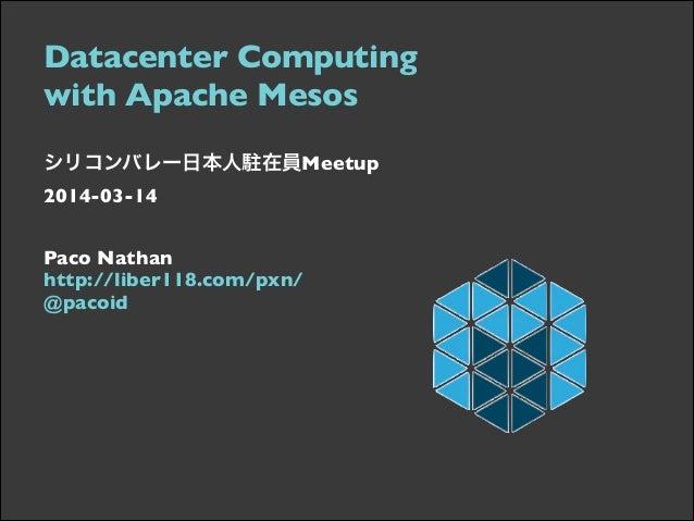 Datacenter Computing  with Apache Mesos   シリコンバレー日本人駐在員Meetup 2014-03-14   Paco Nathan  http://liber118.com/pxn/ @...