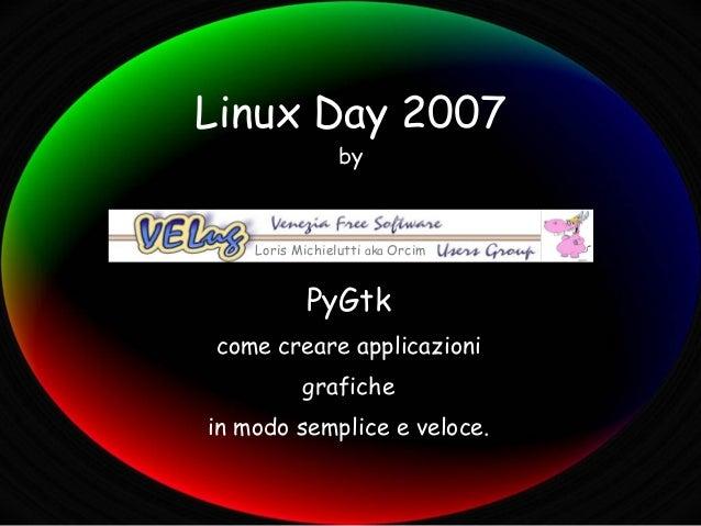Linux Day 2007                 by    Loris Michielutti aka Orcim            PyGtkcome creare applicazioni           grafic...