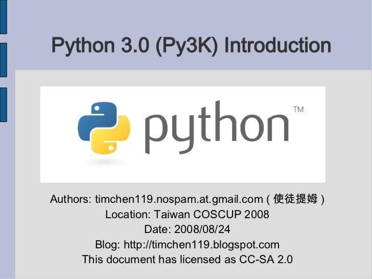 Python 3.0 (Py3K) Introduction <ul><ul><li>Authors: timchen119.nospam.at.gmail.com ( 使徒提姆 ) </li></ul></ul><ul><ul><li>Loc...