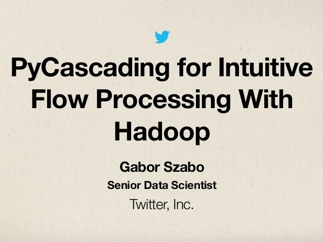 PyCascading for IntuitiveFlow Processing WithHadoopGabor SzaboSenior Data ScientistTwitter, Inc.
