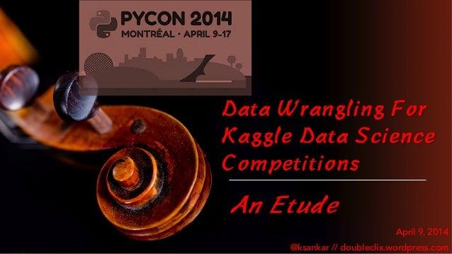 Data Wrangling For Kaggle Data Science Competitions An Etude April 9, 2014 @ksankar // doubleclix.wordpress.com