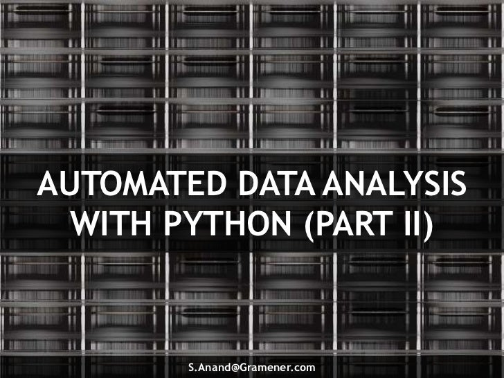AUTOMATED DATA ANALYSIS  WITH PYTHON (PART II)        S.Anand@Gramener.com