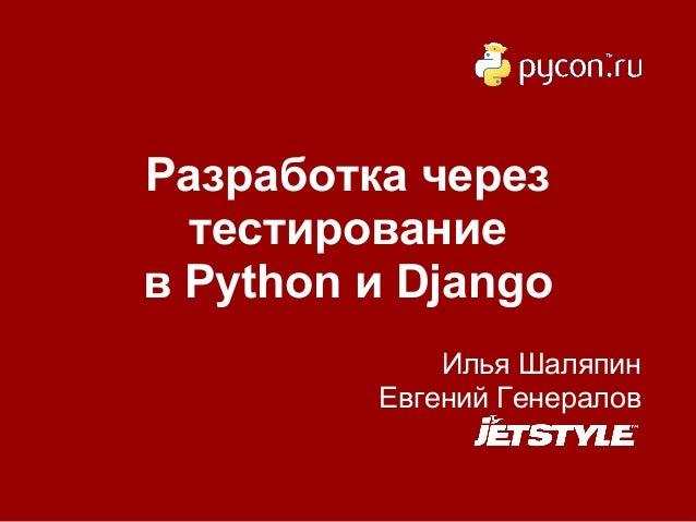 Разработка через  тестированиев Python и Django             Илья Шаляпин         Евгений Генералов
