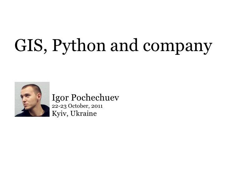 GIS, Python and company    Igor Pochechuev    22-23 October, 2011    Kyiv, Ukraine